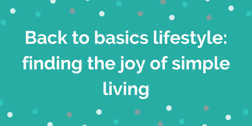 Back to basics lifestyle finding the joy of simple living