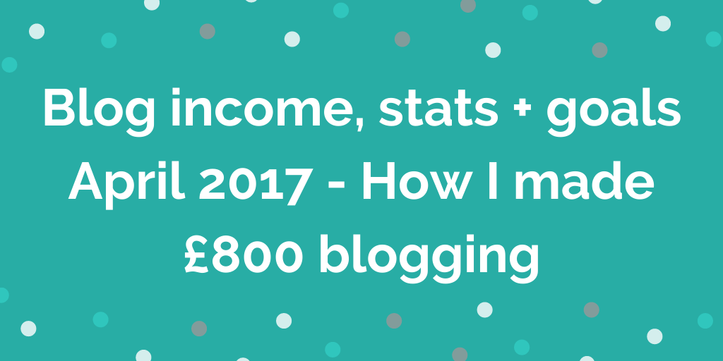 Blog income, stats + goals April 2017 - How I made £800 blogging