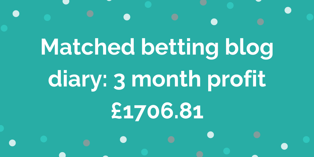 Matched betting blog diary 3 month profit £1706.81