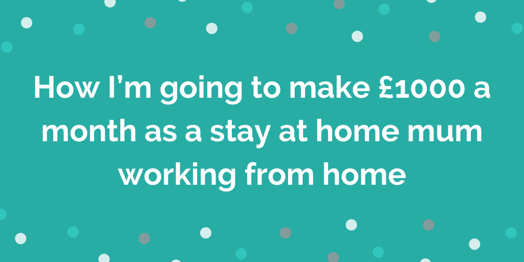 How I'm going to make £1000 a month as a stay at home mum working from home