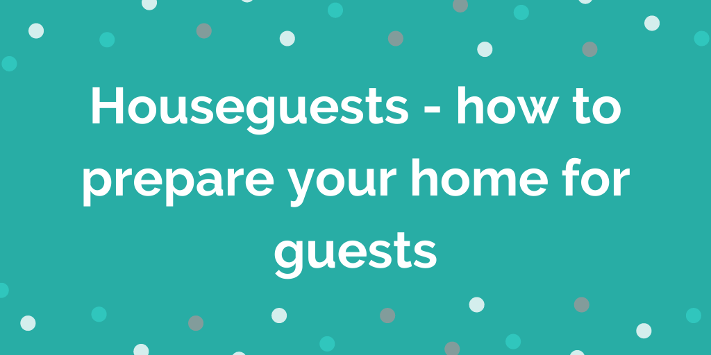 Houseguests - how to prepare your home for guests