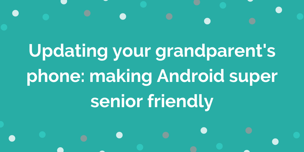 Updating your grandparents phone making Android super senior friendly