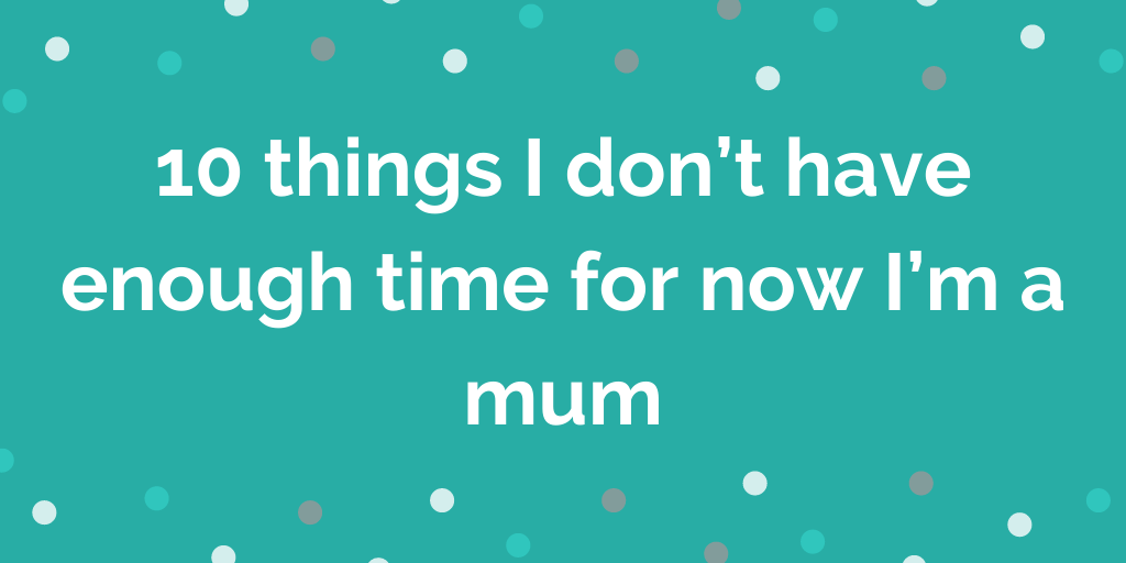 10 things I dont have enough time for now Im a mum