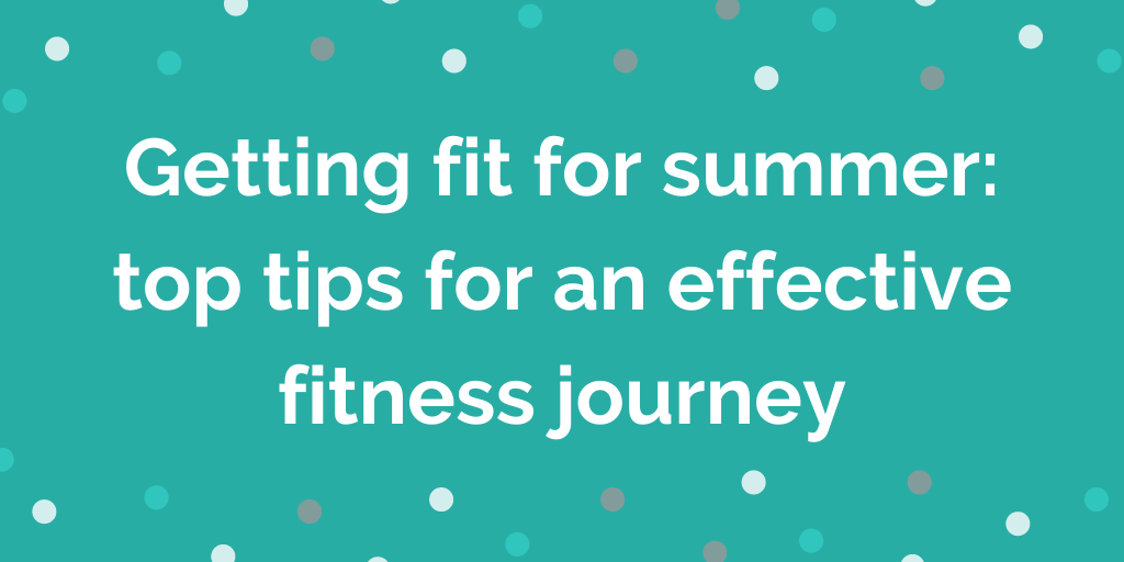 Getting fit for summer top tips for an effective fitness journey