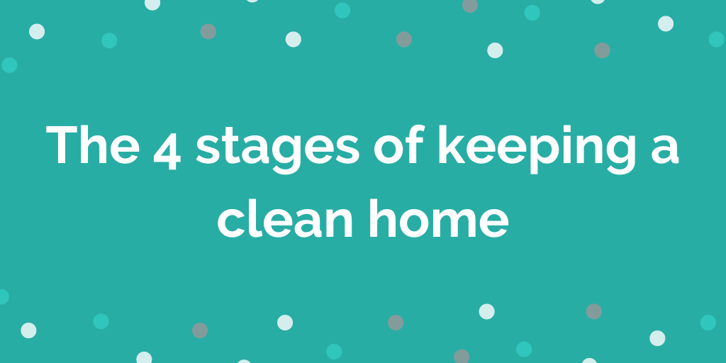 The 4 stages of keeping a clean home