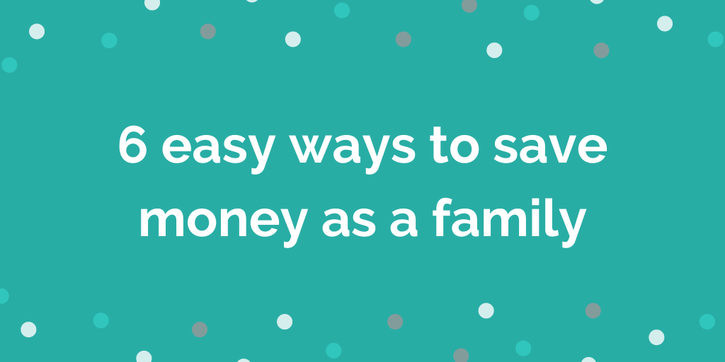 6 easy ways to save money as a family
