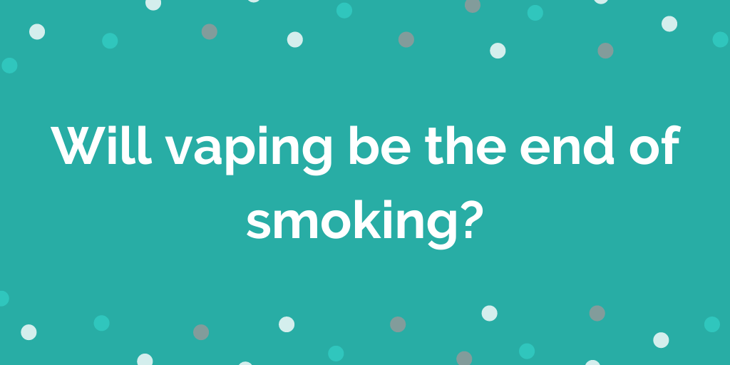 Will vaping be the end of smoking_