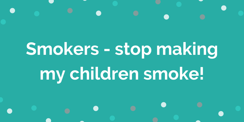Smokers - stop making my children smoke!