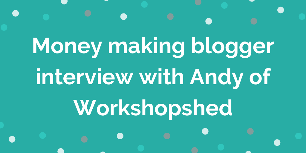 Money making blogger interview with Andy of Workshopshed