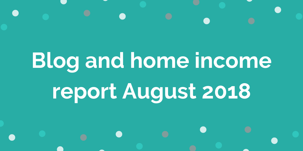 Blog and home income report August 2018