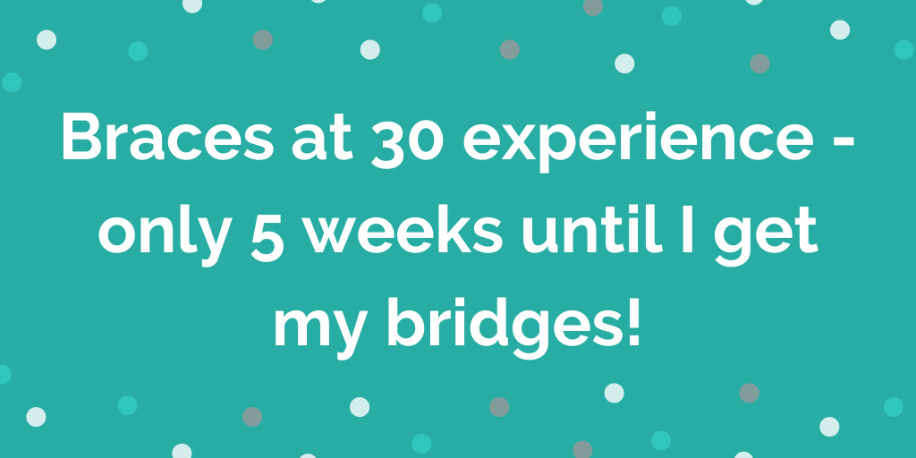 Braces at 30 experience - only 5 weeks until I get my bridges!