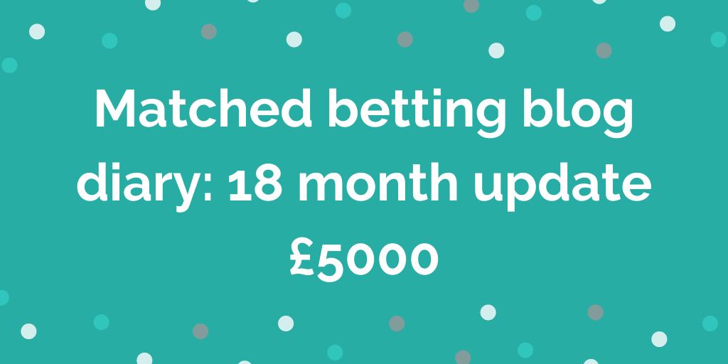 Matched betting blog diary: 18 month update £5000