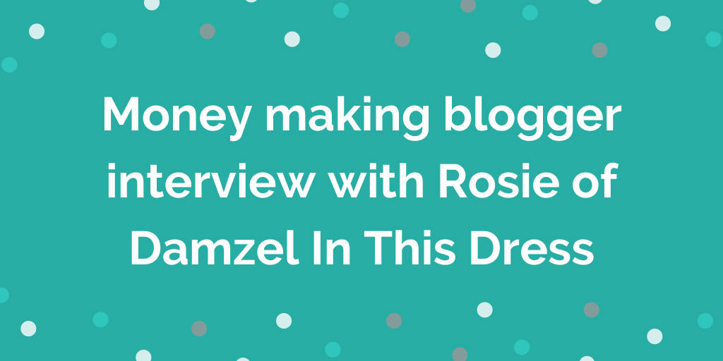 Money making blogger interview with Rosie of Damzel In This Dress