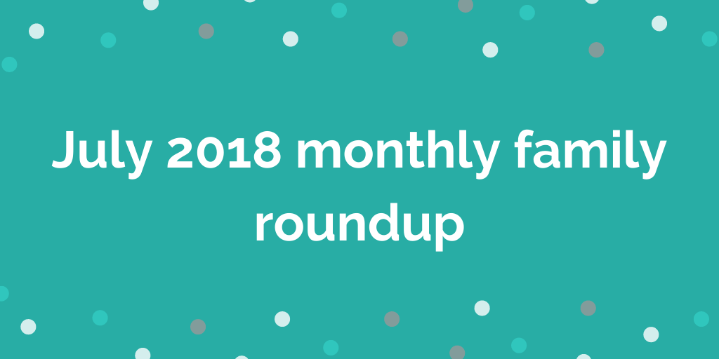 July 2018 monthly family roundup