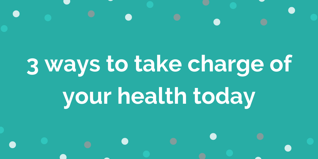 3 ways to take charge of your health today