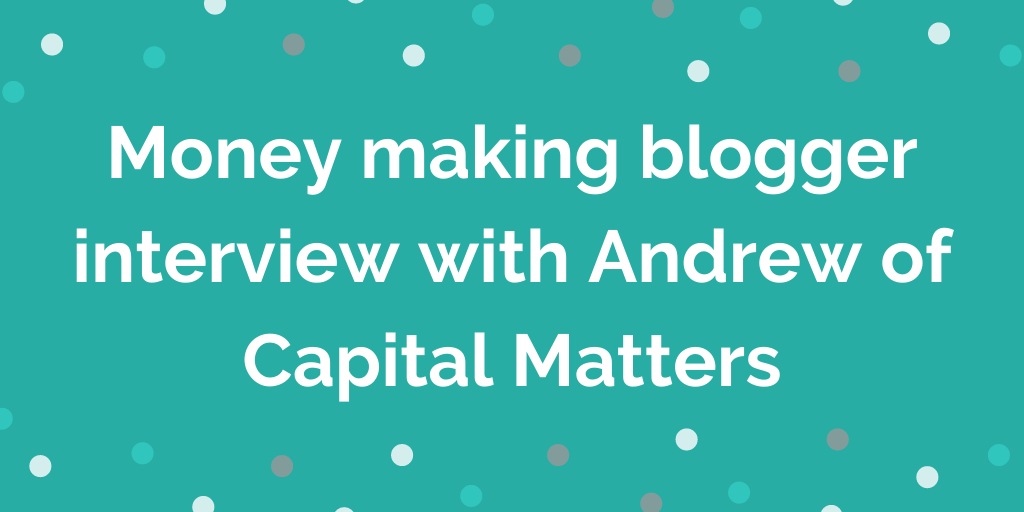 Money making blogger interview with Andrew of Capital Matters