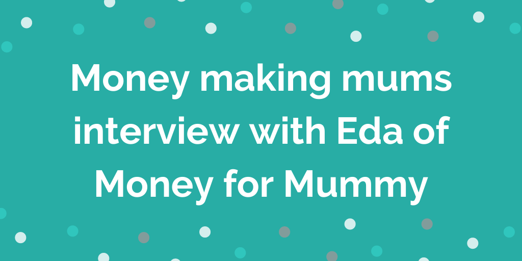 Money making mums interview with Eda of Money for Mummy