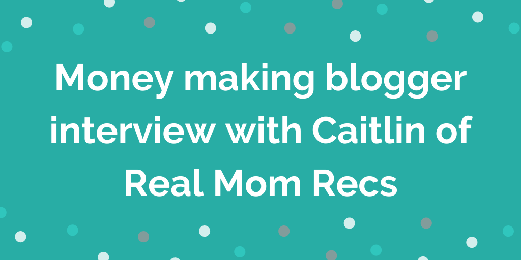 Money making blogger interview with Caitlin of Real Mom Recs