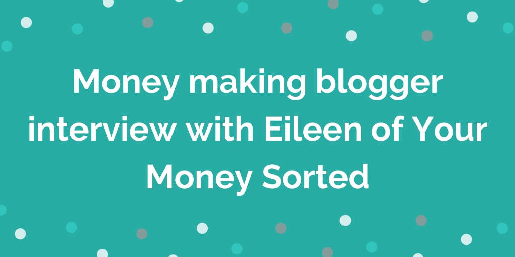 Money making blogger interview with Eileen of Your Money Sorted