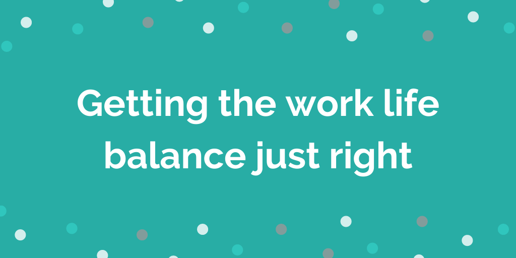 Getting the work life balance just right