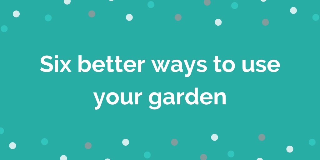 Six better ways to use your garden