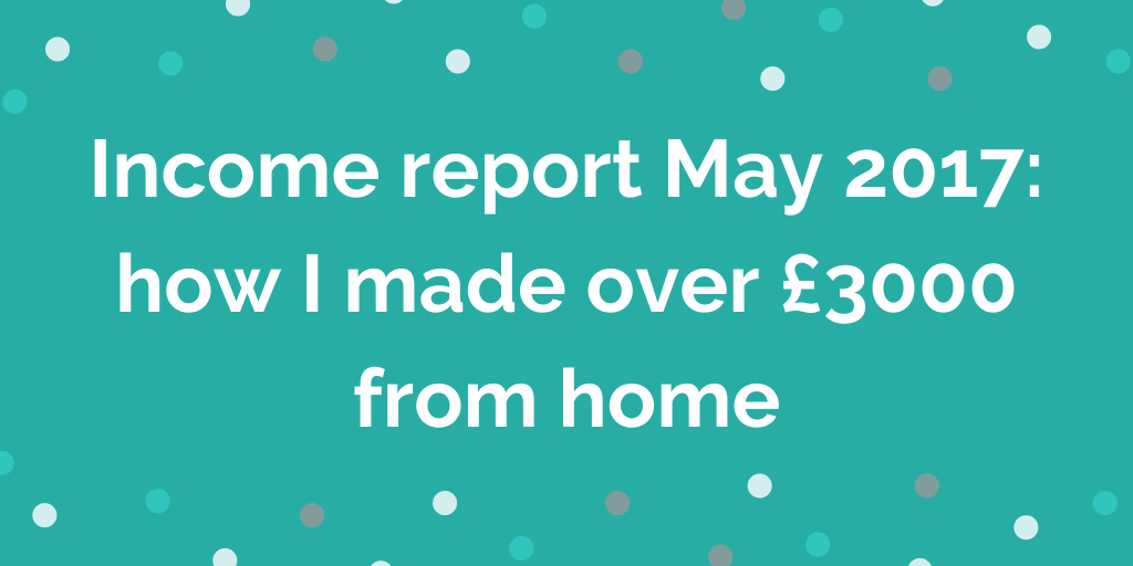Income report May 2017 how I made over £3000 from home