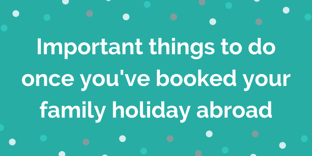 Important things to do once youve booked your family holiday abroad