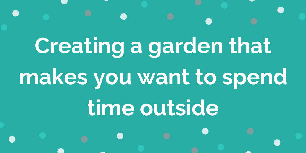 Creating a garden that makes you want to spend time outside