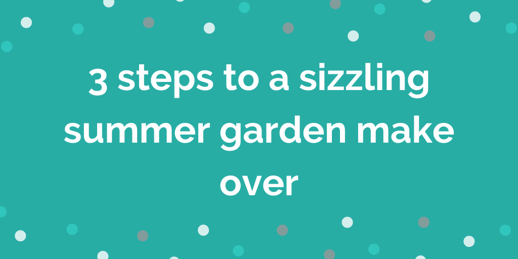 3 steps to a sizzling summer garden make over