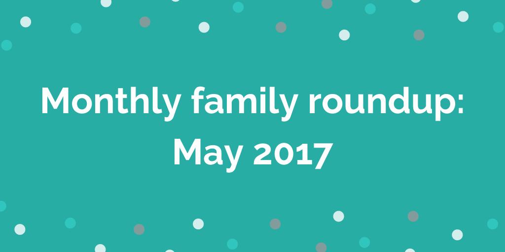 Monthly family roundup May 2017