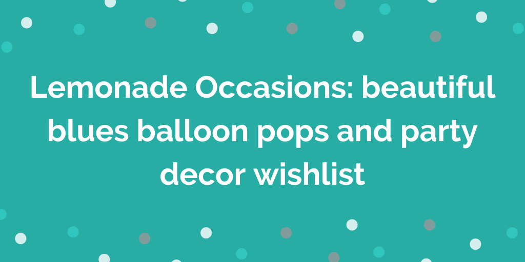 Lemonade Occasions_ beautiful blues balloon pops and party decor wishlist