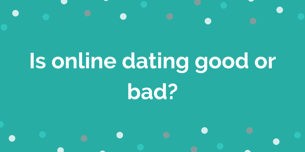 Is online dating good or bad_