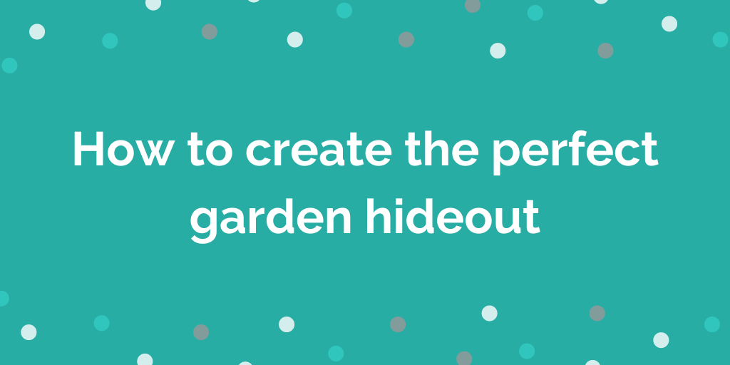 How to create the perfect garden hideout