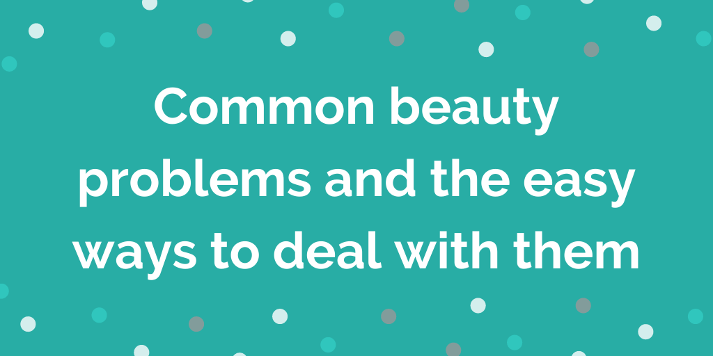 Common beauty problems and the easy ways to deal with them