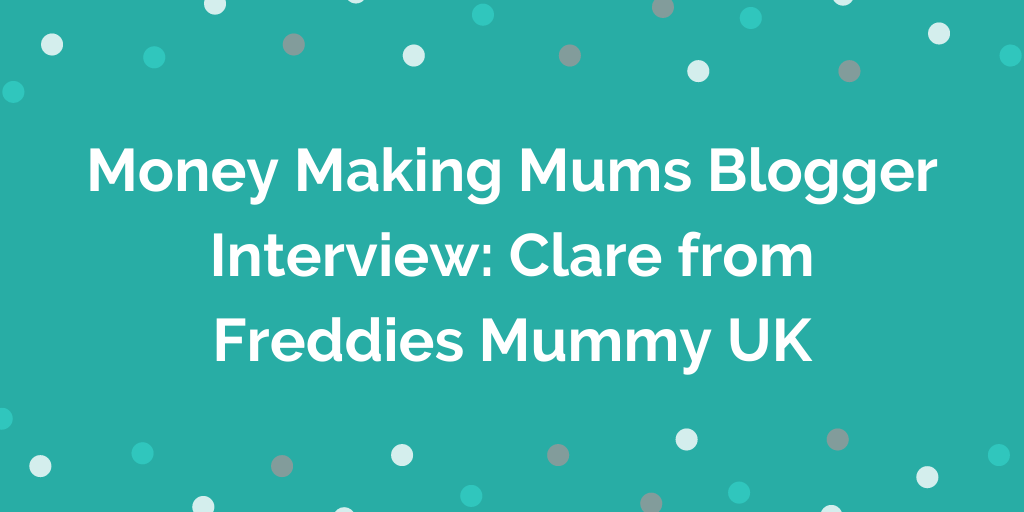 Money Making Mums Blogger Interview_ Clare from Freddies Mummy UK