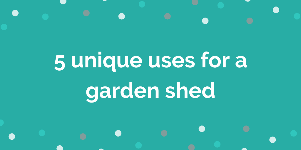 5 unique uses for a garden shed