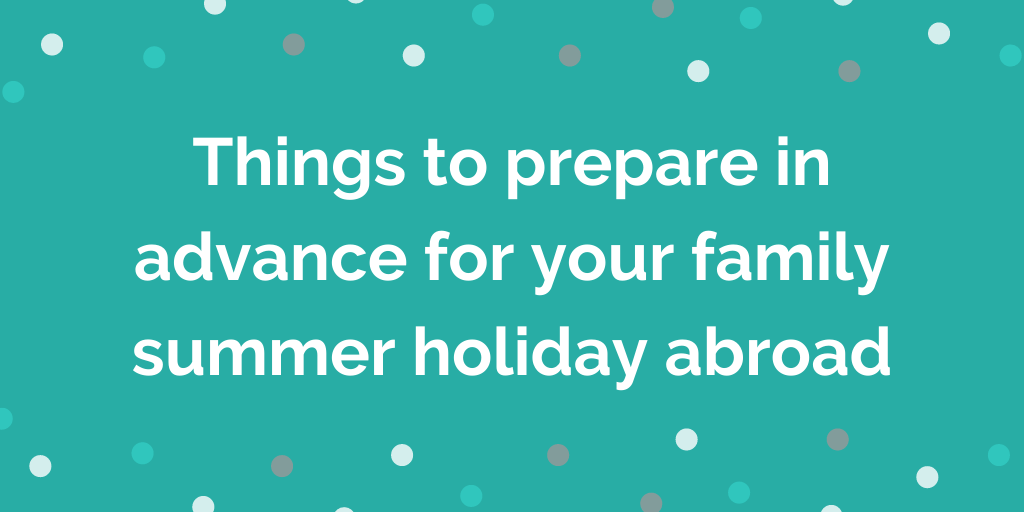 Things to prepare in advance for your family summer holiday abroad