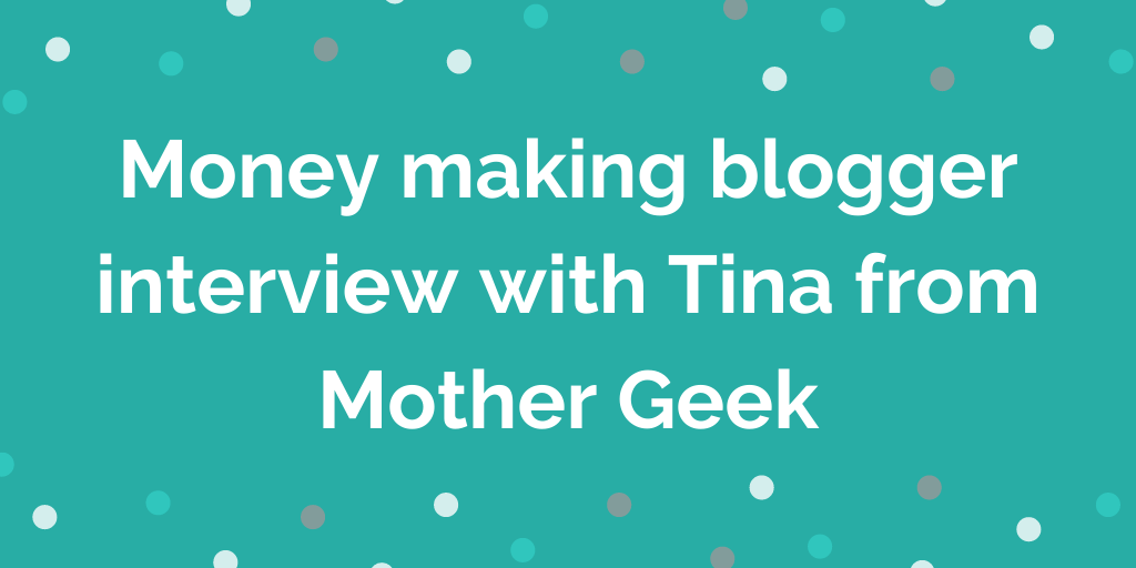 Money making blogger interview with Tina from Mother Geek