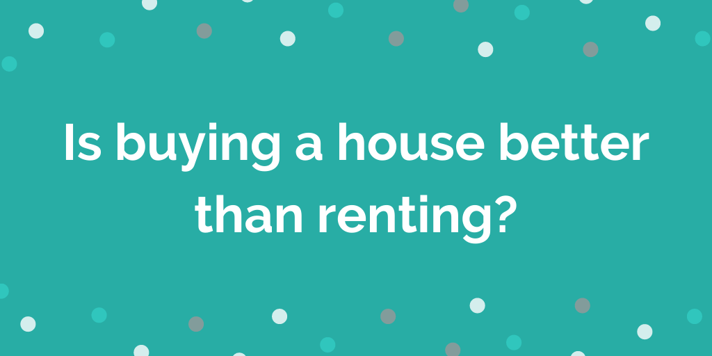 Is buying a house better than renting?