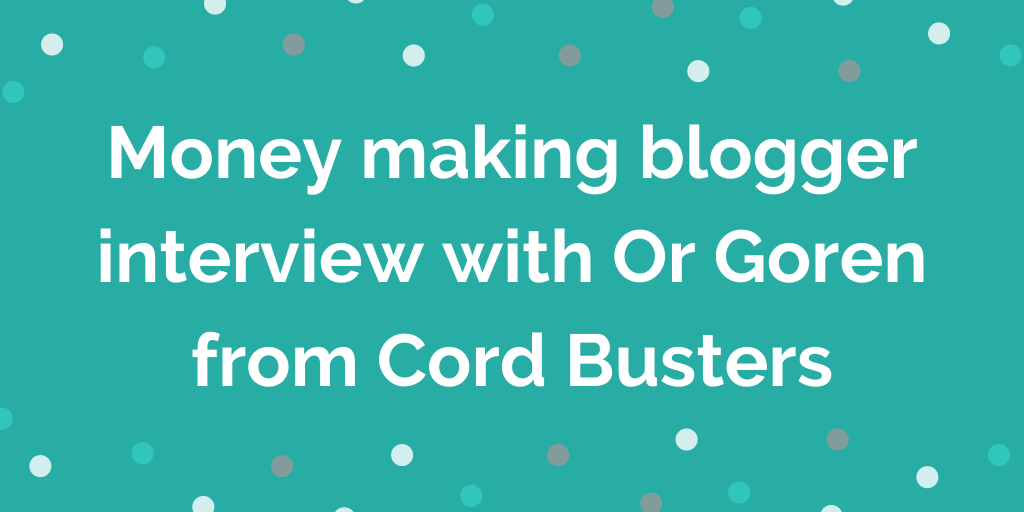 Money making blogger interview with Or Goren from Cord Busters