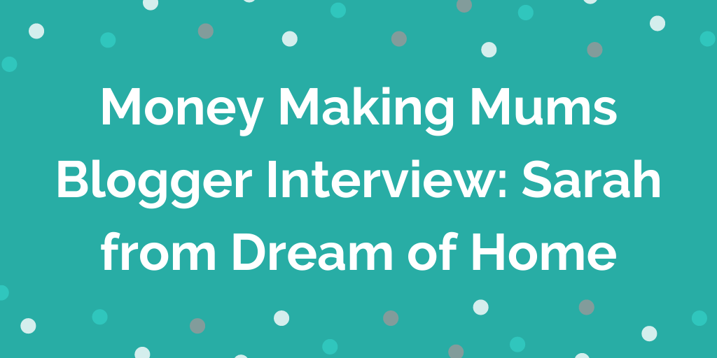 Money Making Mums Blogger Interview_ Sarah from Dream of Home
