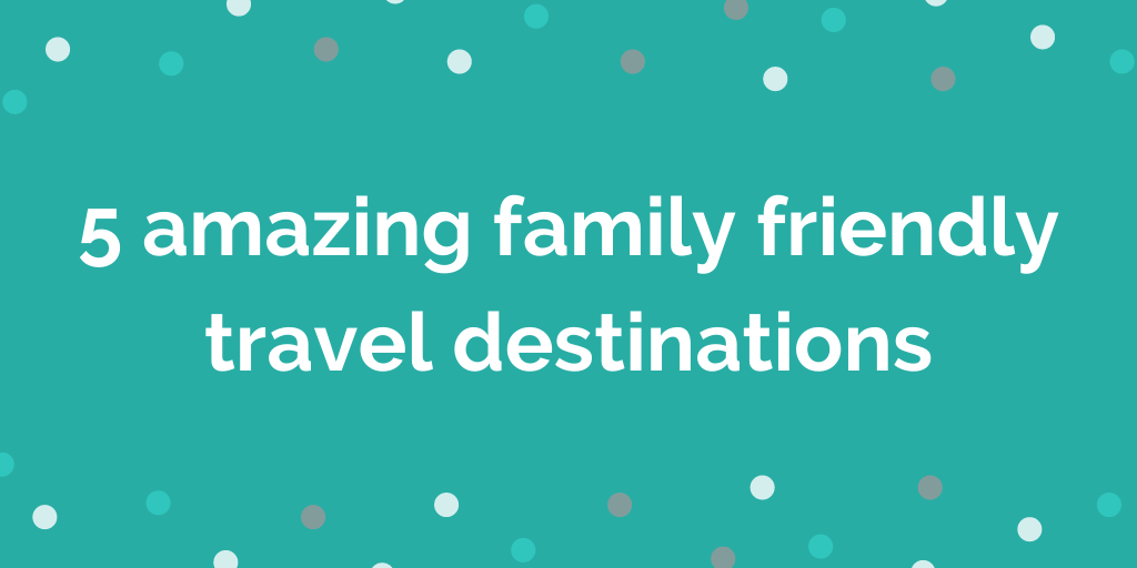 5 amazing family friendly travel destinations