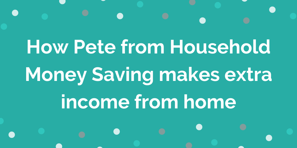 How Pete from Household Money Saving makes extra income from home