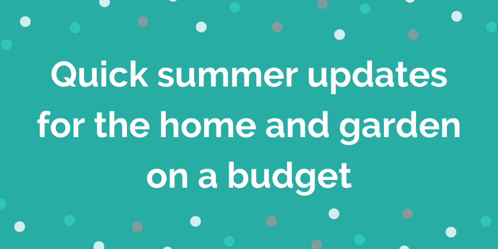Quick summer updates for the home and garden on a budget