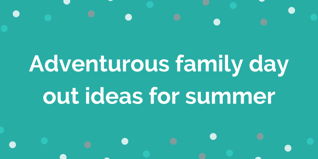 Adventurous family day out ideas for summer
