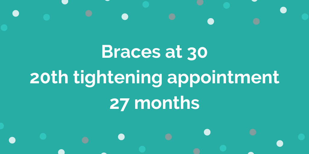 Braces at 30 _ 20th tightening appointment _ 27 months