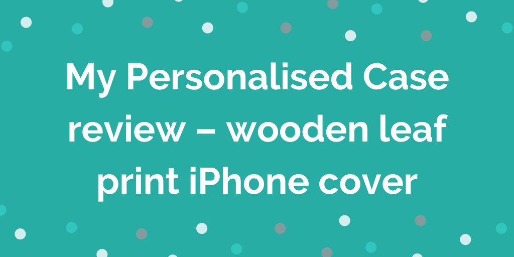 My Personalised Case review – wooden leaf print iPhone cover