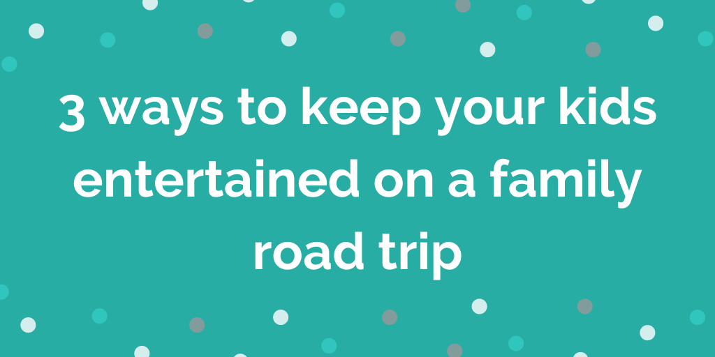 3 ways to keep your kids entertained on a family road trip