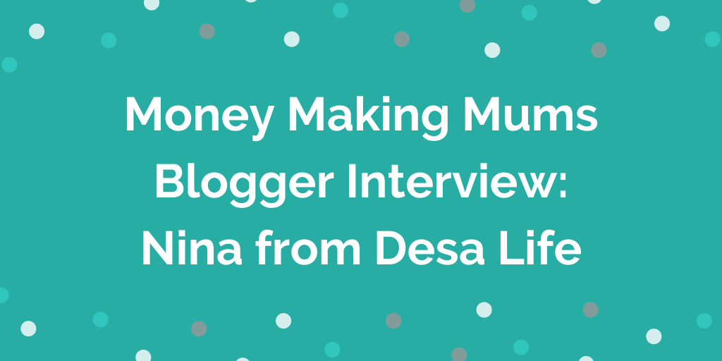 Money Making Mums Blogger Interview_ Nina from Desa Life