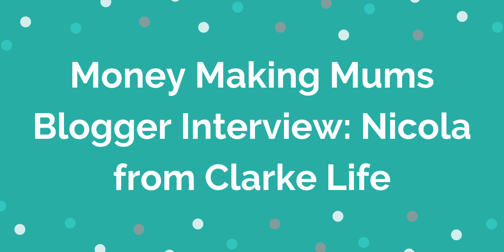 Money Making Mums Blogger Interview_ Nicola from Clarke Life